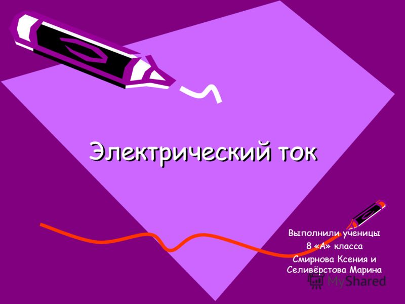 Электрический ток Выполнили ученицы 8 «А» класса Смирнова Ксения и Селивёрстова Марина