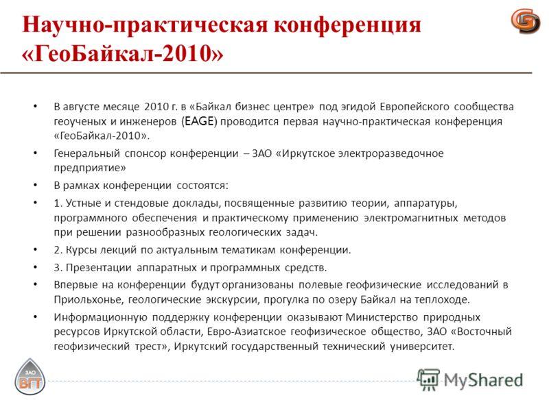 Научно-практическая конференция «ГеоБайкал-2010» В августе месяце 2010 г. в « Байкал бизнес центре » под эгидой Европейского сообщества геоученых и инженеров (EAGE) проводится первая научно - практическая конференция « ГеоБайкал -2010». Генеральный с