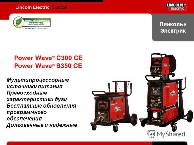 Europe Линкольн Электрик Power Wave ® C300 CE Power Wave ® S350 CE Мультипроцессорные источники питания Превосходные характеристики дуги Бесплатные обновления программного обеспечения Долговечные и надежные