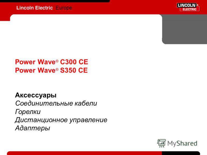 Europe Power Wave ® C300 CE Power Wave ® S350 CE Аксессуары Соединительные кабели Горелки Дистанционное управление Адаптеры