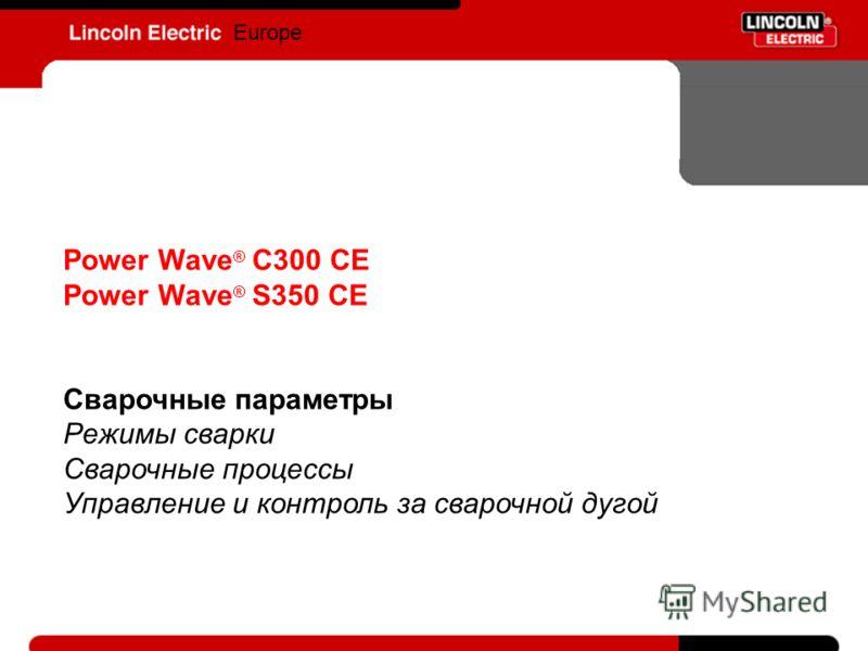 Europe Power Wave ® C300 CE Power Wave ® S350 CE Сварочные параметры Режимы сварки Сварочные процессы Управление и контроль за сварочной дугой