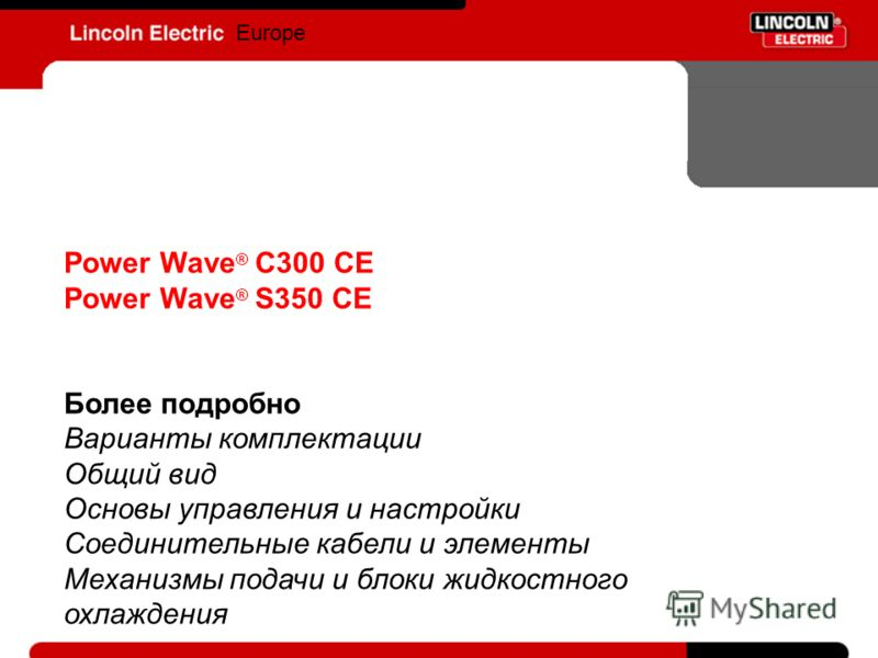Europe Power Wave ® C300 CE Power Wave ® S350 CE Более подробно Варианты комплектации Общий вид Основы управления и настройки Соединительные кабели и элементы Механизмы подачи и блоки жидкостного охлаждения