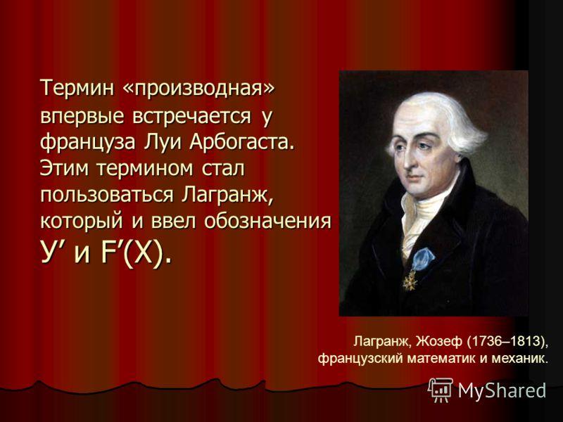 Термин «производная» впервые встречается у француза Луи Арбогаста. Этим термином стал пользоваться Лагранж, который и ввел обозначения У и F(X). Лагранж, Жозеф (1736–1813), французский математик и механик.