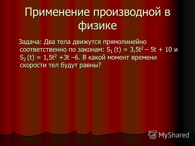 Применение производной в физике Задача: Два тела движутся прямолинейно соответственно по законам: S 1 (t) = 3,5t 2 – 5t + 10 и S 2 (t) = 1,5t 2 +3t –6. В какой момент времени скорости тел будут равны? Задача: Два тела движутся прямолинейно соответств