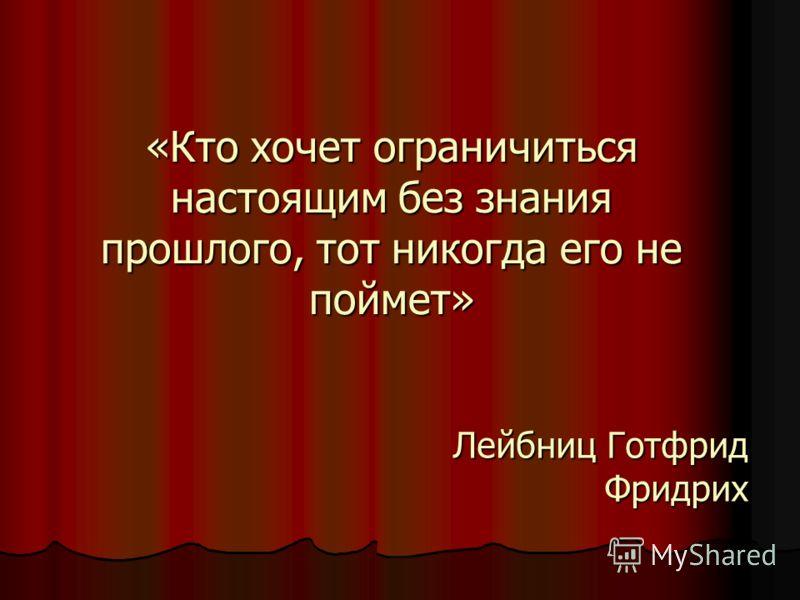 «Кто хочет ограничиться настоящим без знания прошлого, тот никогда его не поймет» Лейбниц Готфрид Фридрих