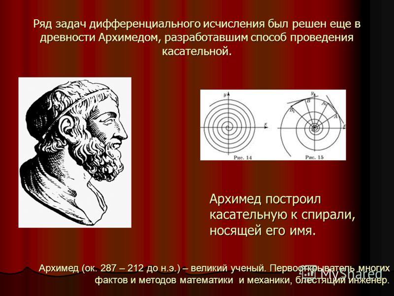 Ряд задач дифференциального исчисления был решен еще в древности Архимедом, разработавшим способ проведения касательной. Архимед построил касательную к спирали, носящей его имя. Архимед (ок. 287 – 212 до н.э.) – великий ученый. Первооткрыватель многи
