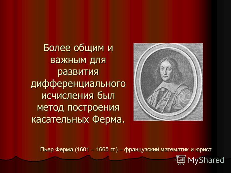 Более общим и важным для развития дифференциального исчисления был метод построения касательных Ферма. Пьер Ферма (1601 – 1665 гг.) – французский математик и юрист