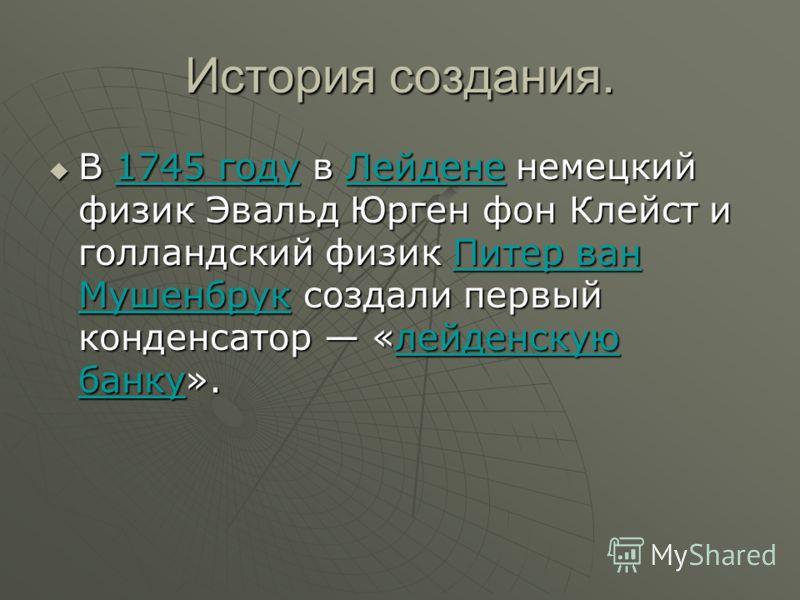 История создания. В 1745 году в Лейдене немецкий физик Эвальд Юрген фон Клейст и голландский физик Питер ван Мушенбрук создали первый конденсатор «лейденскую банку». В 1745 году в Лейдене немецкий физик Эвальд Юрген фон Клейст и голландский физик Пит