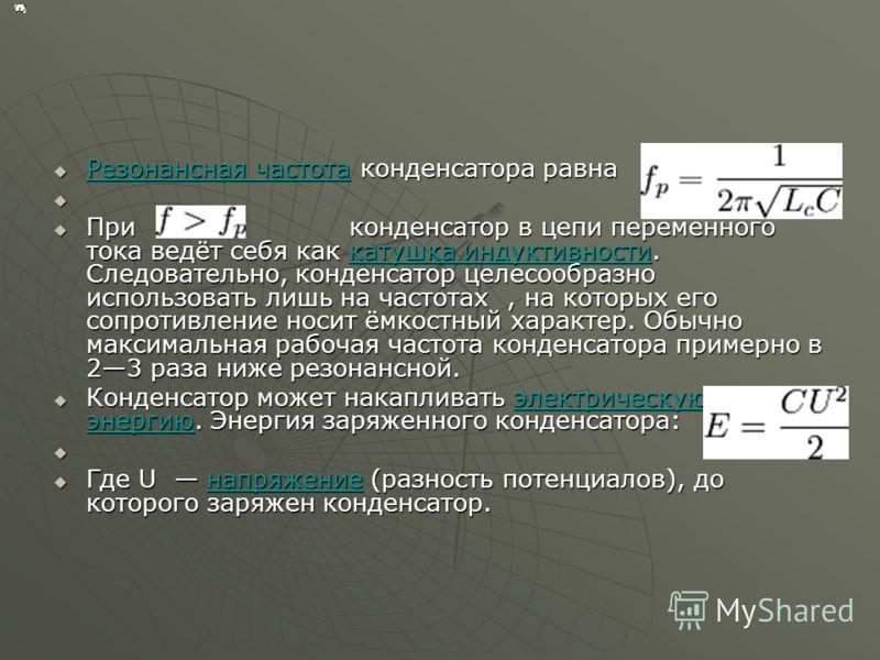 Резонансная частота конденсатора равна Резонансная частота конденсатора равна Резонансная частота Резонансная частота При конденсатор в цепи переменного тока ведёт себя как катушка индуктивности. Следовательно, конденсатор целесообразно использовать