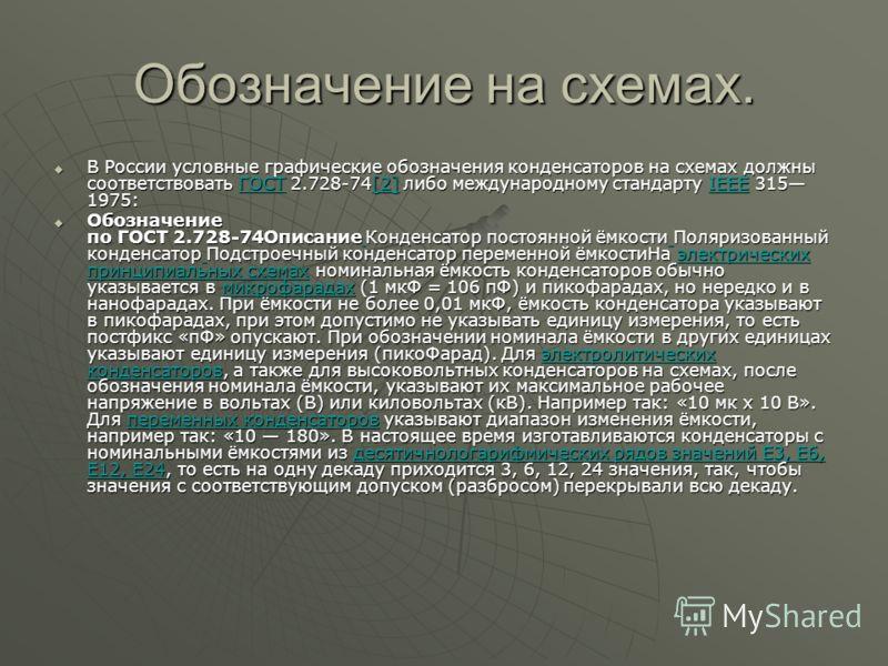 Обозначение на схемах. В России условные графические обозначения конденсаторов на схемах должны соответствовать ГОСТ 2.728-74[2] либо международному стандарту IEEE 315 1975: В России условные графические обозначения конденсаторов на схемах должны соо