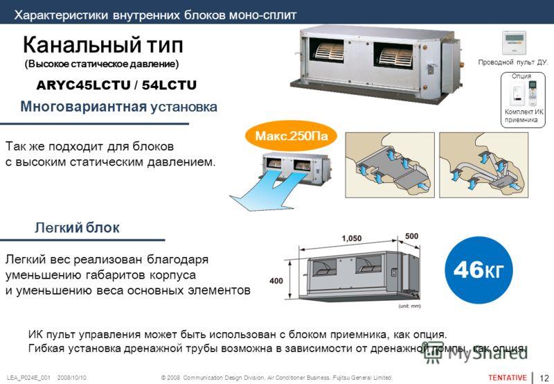© 2008 Communication Design Division, Air Conditioner Business. Fujitsu General Limited. TENTATIVE LEA_P024E_001 2008/10/10 ARYC45LCTU / 54LCTU Макс.250Па 46 кг Канальный тип (Высокое статическое давление) Т ак же подходит для блоков с высоким статич