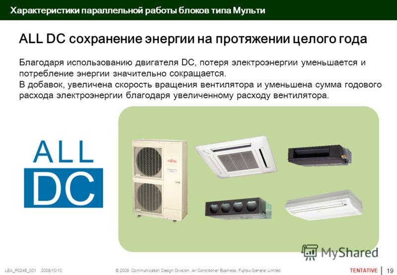 © 2008 Communication Design Division, Air Conditioner Business. Fujitsu General Limited. TENTATIVE LEA_P024E_001 2008/10/10 Характеристики параллельной работы блоков типа Мульти ALL DC сохранение энергии на протяжении целого года Благодаря использова