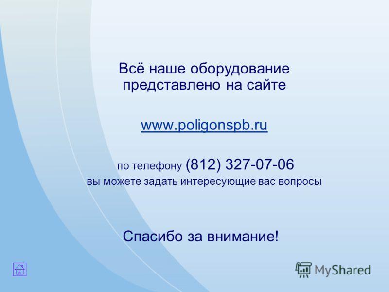 Спасибо за внимание! Всё наше оборудование представлено на сайте www.poligonspb.ru по телефону (812) 327-07-06 вы можете задать интересующие вас вопросы