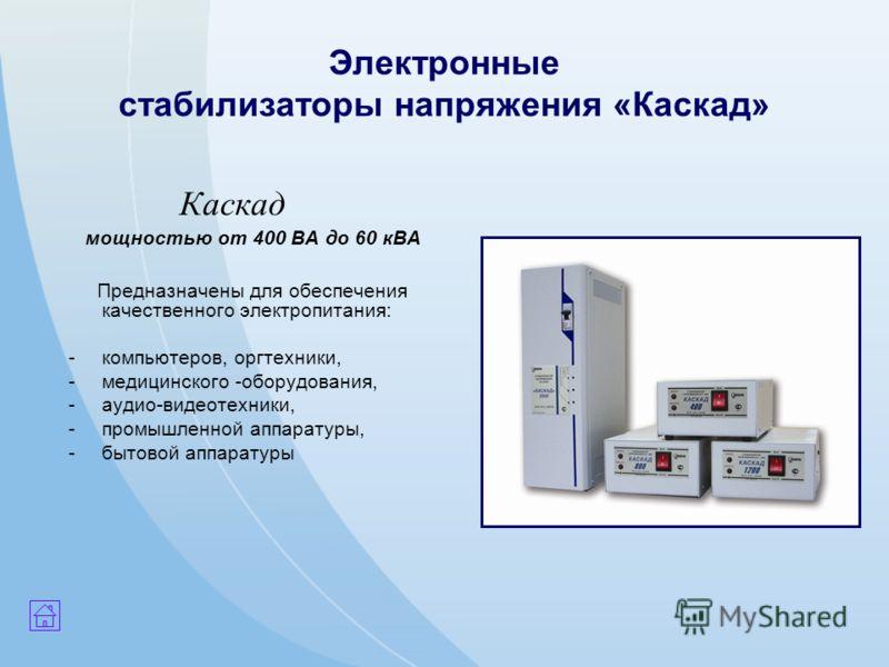 Электронные стабилизаторы напряжения «Каскад» Каскад мощностью от 400 ВА до 60 кВА Предназначены для обеспечения качественного электропитания: -компьютеров, оргтехники, -медицинского -оборудования, -аудио-видеотехники, -промышленной аппаратуры, -быто
