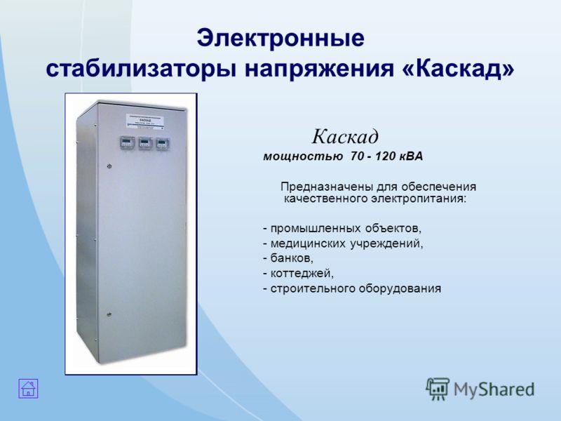 Электронные стабилизаторы напряжения «Каскад» Каскад мощностью 70 - 120 кВА Предназначены для обеспечения качественного электропитания: - промышленных объектов, - медицинских учреждений, - банков, - коттеджей, - строительного оборудования