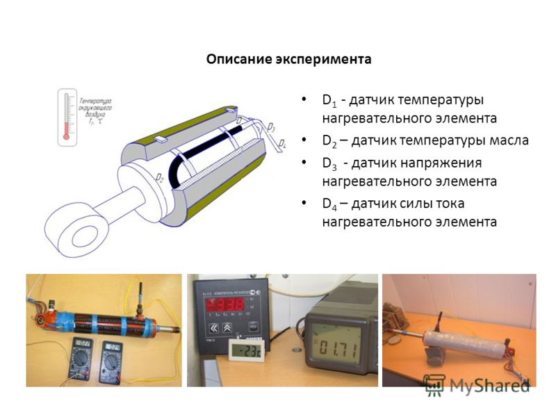 Описание эксперимента D 1 - датчик температуры нагревательного элемента D 2 – датчик температуры масла D 3 - датчик напряжения нагревательного элемента D 4 – датчик силы тока нагревательного элемента