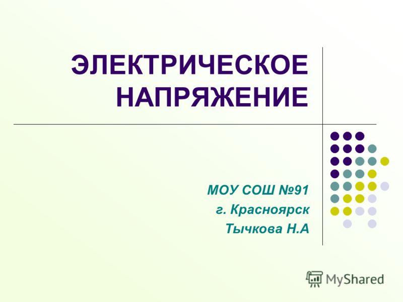 ЭЛЕКТРИЧЕСКОЕ НАПРЯЖЕНИЕ МОУ СОШ 91 г. Красноярск Тычкова Н.А