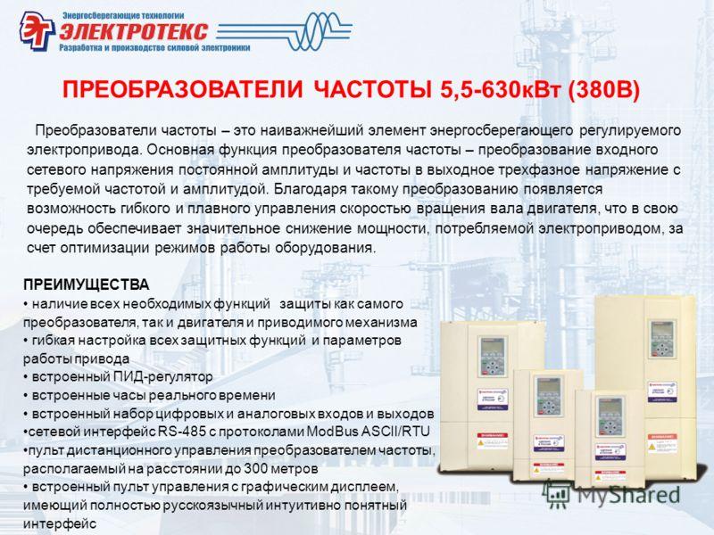 ПРЕОБРАЗОВАТЕЛИ ЧАСТОТЫ 5,5-630кВт (380В) Преобразователи частоты – это наиважнейший элемент энергосберегающего регулируемого электропривода. Основная функция преобразователя частоты – преобразование входного сетевого напряжения постоянной амплитуды