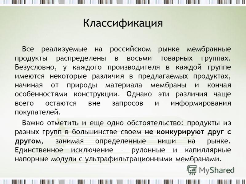 Классификация Все реализуемые на российском рынке мембранные продукты распределены в восьми товарных группах. Безусловно, у каждого производителя в каждой группе имеются некоторые различия в предлагаемых продуктах, начиная от природы материала мембра