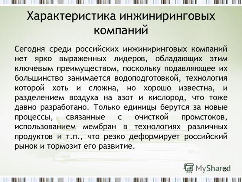 Характеристика инжиниринговых компаний Сегодня среди российских инжиниринговых компаний нет ярко выраженных лидеров, обладающих этим ключевым преимуществом, поскольку подавляющее их большинство занимается водоподготовкой, технология которой хоть и сл