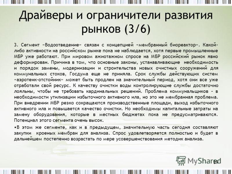 Драйверы и ограничители развития рынков (3/6) 3. Сегмент «Водоотведение» связан с концепцией «мембранный биореактор». Какой- либо активности на российском рынке пока не наблюдается, хотя первые промышленные МБР уже работают. При мировом ажиотажном сп