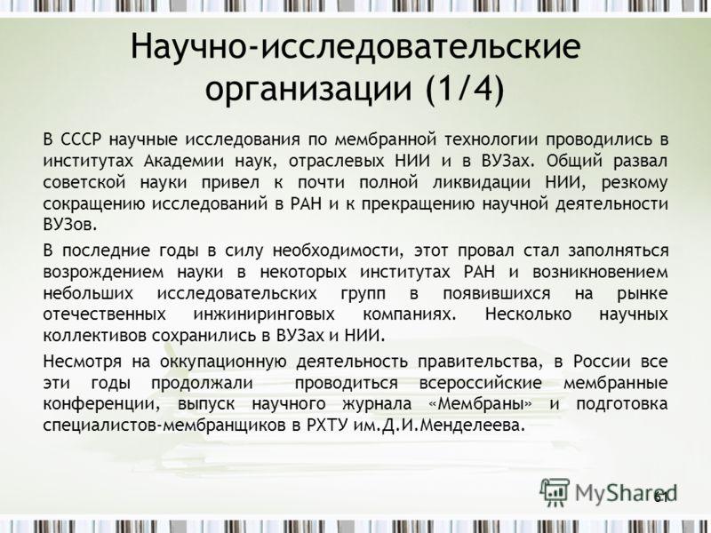 Научно-исследовательские организации (1/4) В СССР научные исследования по мембранной технологии проводились в институтах Академии наук, отраслевых НИИ и в ВУЗах. Общий развал советской науки привел к почти полной ликвидации НИИ, резкому сокращению ис