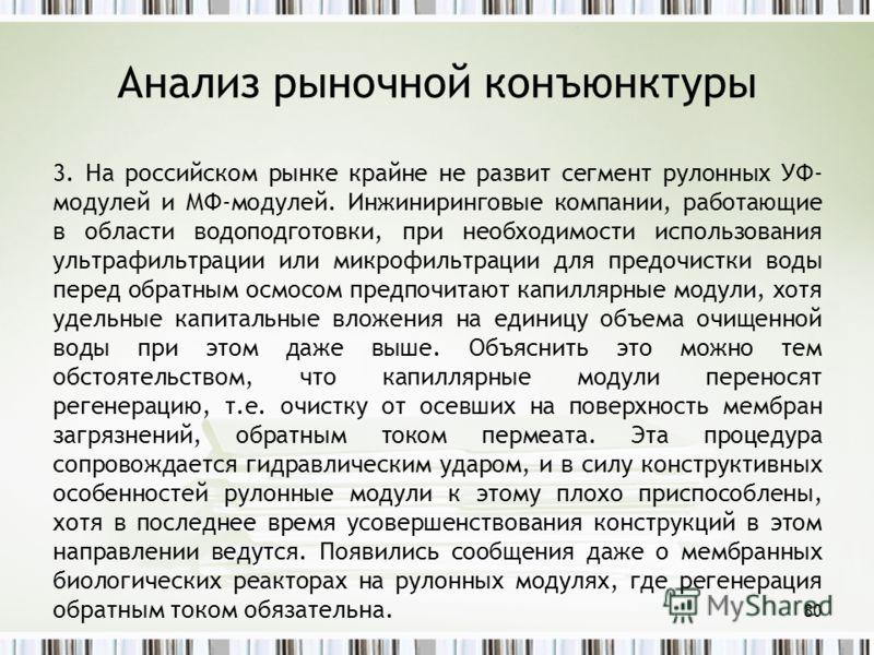 Анализ рыночной конъюнктуры 3. На российском рынке крайне не развит сегмент рулонных УФ- модулей и МФ-модулей. Инжиниринговые компании, работающие в области водоподготовки, при необходимости использования ультрафильтрации или микрофильтрации для пред