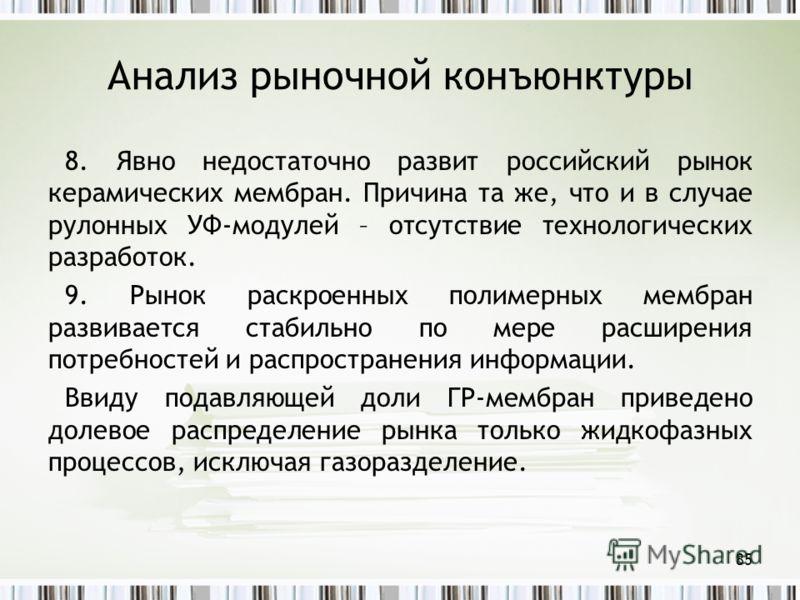 Анализ рыночной конъюнктуры 8. Явно недостаточно развит российский рынок керамических мембран. Причина та же, что и в случае рулонных УФ-модулей – отсутствие технологических разработок. 9. Рынок раскроенных полимерных мембран развивается стабильно по