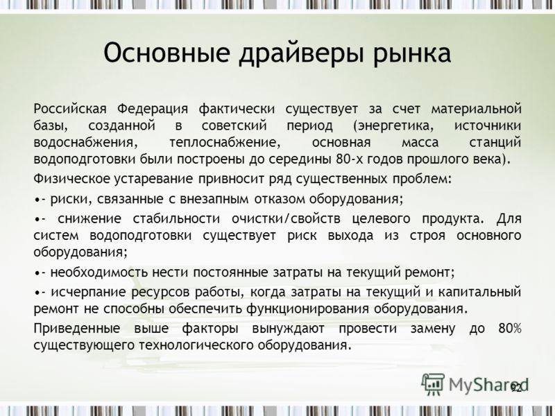 Основные драйверы рынка Российская Федерация фактически существует за счет материальной базы, созданной в советский период (энергетика, источники водоснабжения, теплоснабжение, основная масса станций водоподготовки были построены до середины 80-х год