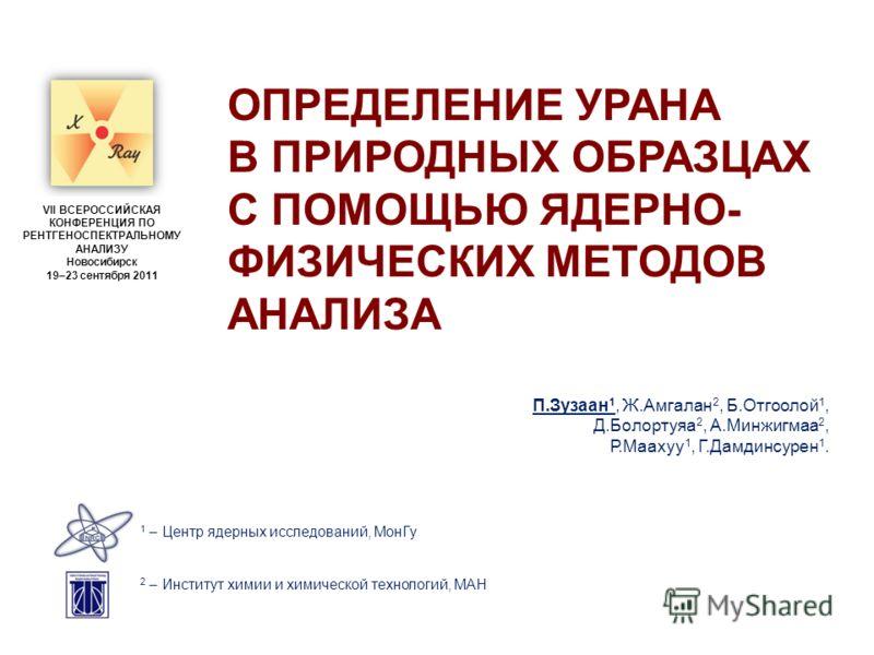 ОПРЕДЕЛЕНИЕ УРАНА В ПРИРОДНЫХ ОБРАЗЦАХ С ПОМОЩЬЮ ЯДЕРНО- ФИЗИЧЕСКИХ МЕТОДОВ АНАЛИЗА П.Зузаан 1, Ж.Амгалан 2, Б.Отгоолой 1, Д.Болортуяа 2, А.Минжигмаа 2, Р.Маахуу 1, Г.Дамдинсурен 1. VII ВСЕРОССИЙСКАЯ КОНФЕРЕНЦИЯ ПО РЕНТГЕНОСПЕКТРАЛЬНОМУ АНАЛИЗУ Новос