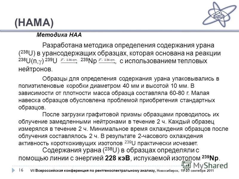 (НАМА) 16 Разработана методика определения содержания урана ( 238 U) в урансодержащих образцах, которая основана на реакции 238 U(n, ) 239 U 239 Np, с использованием тепловых нейтронов. Содержания урана ( 238 U) в образцах определяли с помощью линии