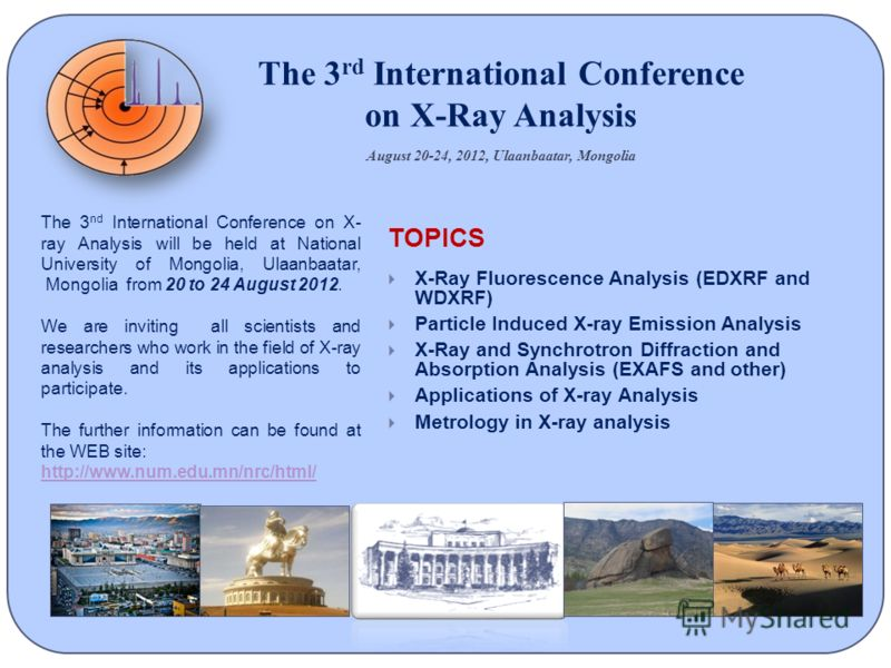 The 3 rd International Conference on X-Ray Analysis August 20-24, 2012, Ulaanbaatar, Mongolia The 3 nd International Conference on X- ray Analysis will be held at National University of Mongolia, Ulaanbaatar, Mongolia from 20 to 24 August 2012. We ar