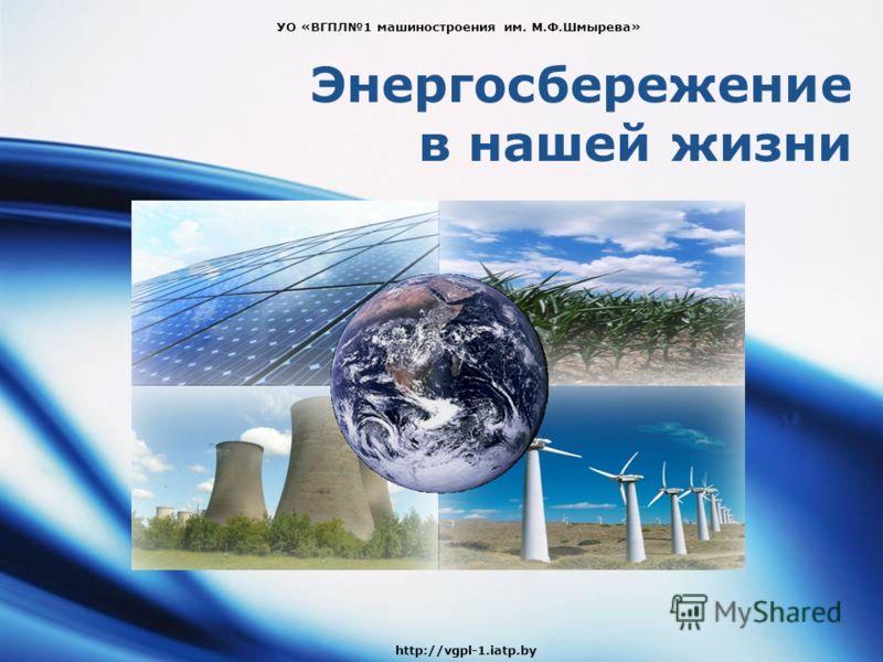 Энергосбережение в нашей жизни УО «ВГПЛ1 машиностроения им. М.Ф.Шмырева» http://vgpl-1.iatp.by