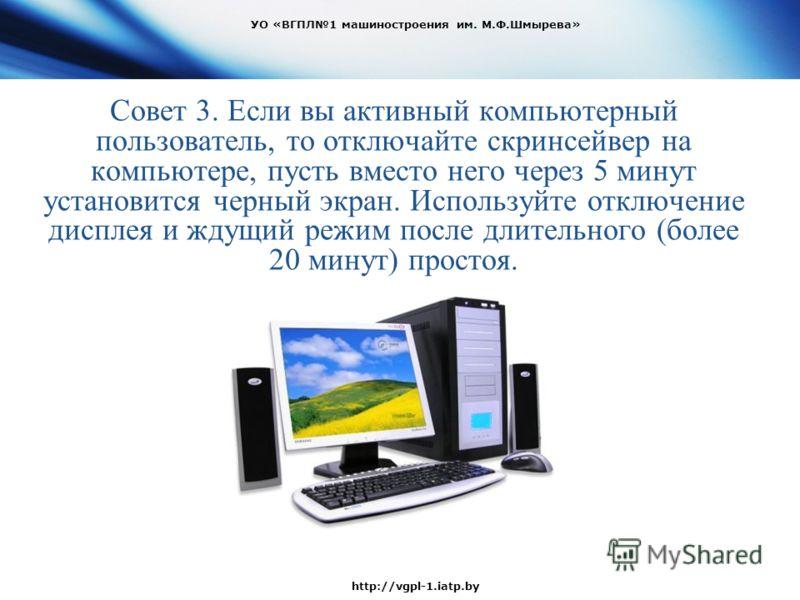 Совет 3. Если вы активный компьютерный пользователь, то отключайте скринсейвер на компьютере, пусть вместо него через 5 минут установится черный экран. Используйте отключение дисплея и ждущий режим после длительного (более 20 минут) простоя. УО «ВГПЛ