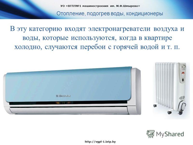 В эту категорию входят электронагреватели воздуха и воды, которые используются, когда в квартире холодно, случаются перебои с горячей водой и т. п. УО «ВГПЛ1 машиностроения им. М.Ф.Шмырева» http://vgpl-1.iatp.by Отопление, подогрев воды, кондиционеры