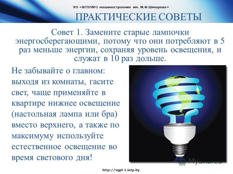 Совет 1. Замените старые лампочки энергосберегающими, потому что они потребляют в 5 раз меньше энергии, сохраняя уровень освещения, и служат в 10 раз дольше. УО «ВГПЛ1 машиностроения им. М.Ф.Шмырева» http://vgpl-1.iatp.by ПРАКТИЧЕСКИЕ СОВЕТЫ Не забыв