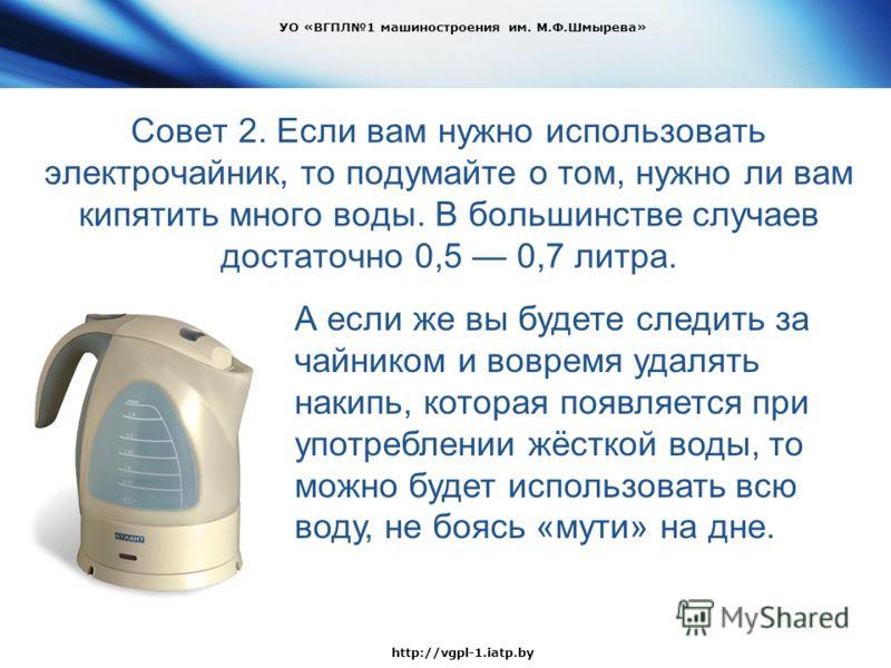 Совет 2. Если вам нужно использовать электрочайник, то подумайте о том, нужно ли вам кипятить много воды. В большинстве случаев достаточно 0,5 0,7 литра. УО «ВГПЛ1 машиностроения им. М.Ф.Шмырева» http://vgpl-1.iatp.by А если же вы будете следить за ч