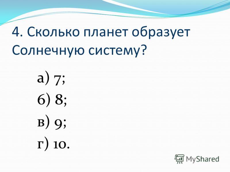 4. Сколько планет образует Солнечную систему? а) 7; 6) 8; в) 9; г) 10.