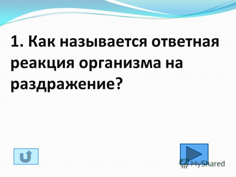1. Как называется ответная реакция организма на раздражение?