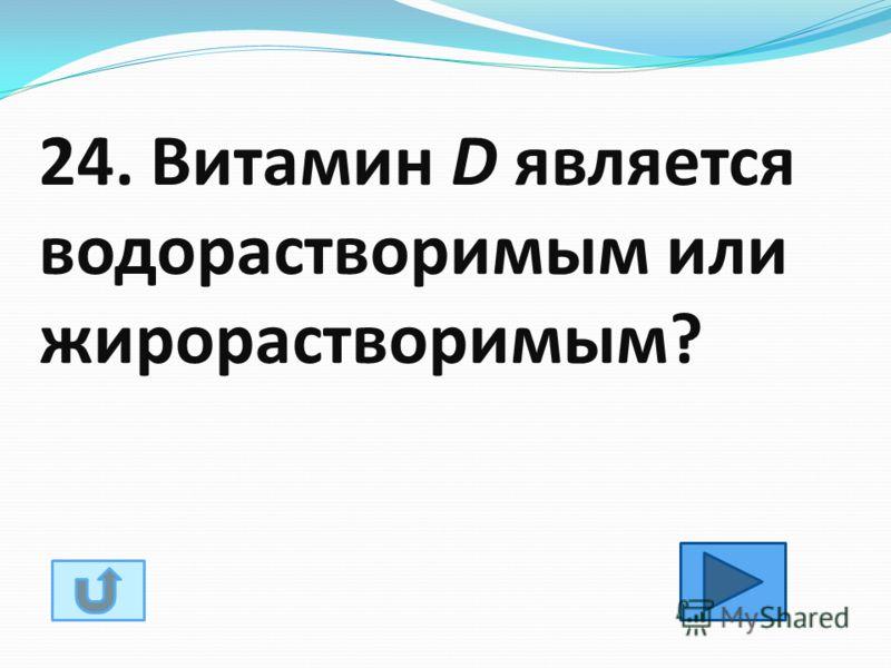 24. Витамин D является водорастворимым или жирорастворимым?