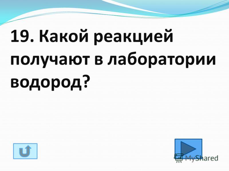 19. Какой реакцией получают в лаборатории водород?