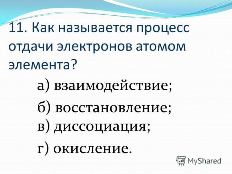 11. Как называется процесс отдачи электронов атомом элемента? а) взаимодействие; б) восстановление; в) диссоциация; г) окисление.