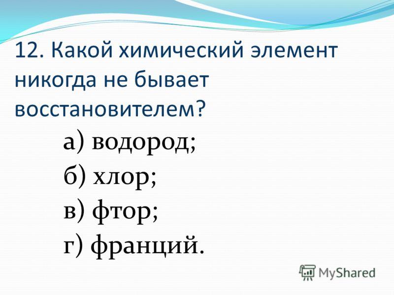 12. Какой химический элемент никогда не бывает восстановителем? а) водород; б) хлор; в) фтор; г) франций.