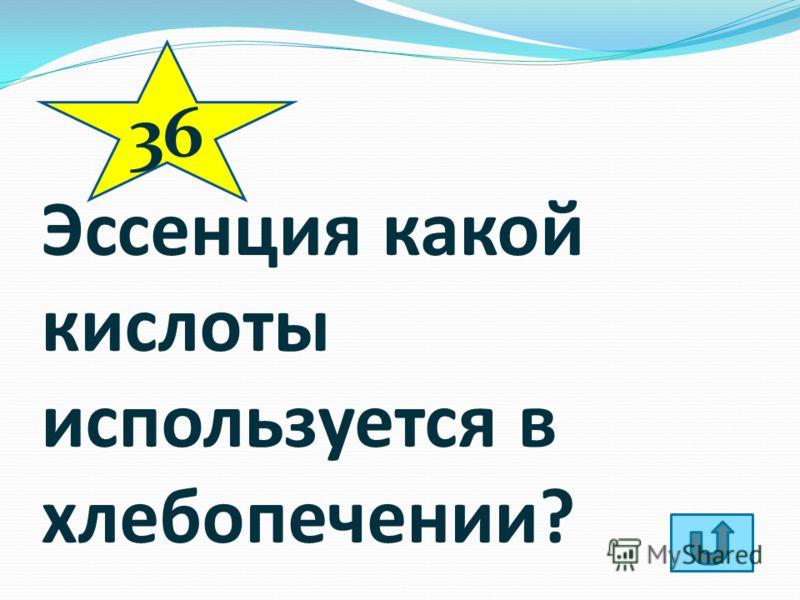 Эссенция какой кислоты используется в хлебопечении? 36