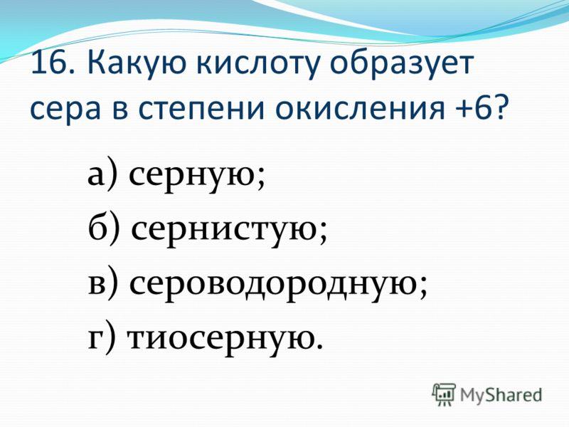 16. Какую кислоту образует сера в степени окисления +6? а) серную; б) сернистую; в) сероводородную; г) тиосерную.
