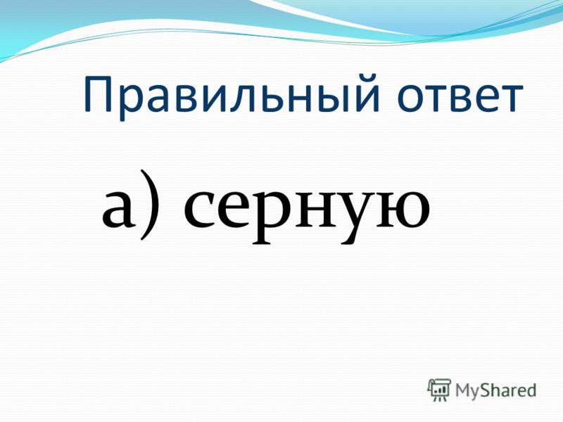 Правильный ответ а) серную