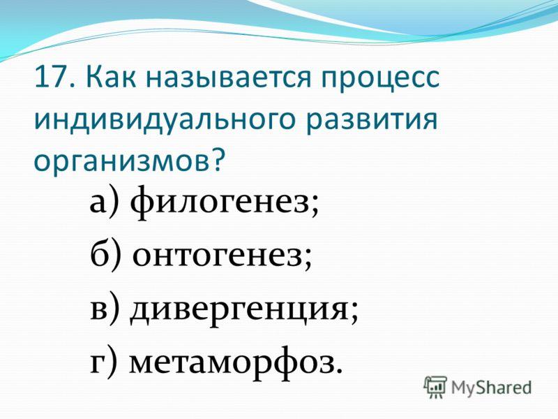 17. Как называется процесс индивидуального развития организмов? а) филогенез; б) онтогенез; в) дивергенция; г) метаморфоз.