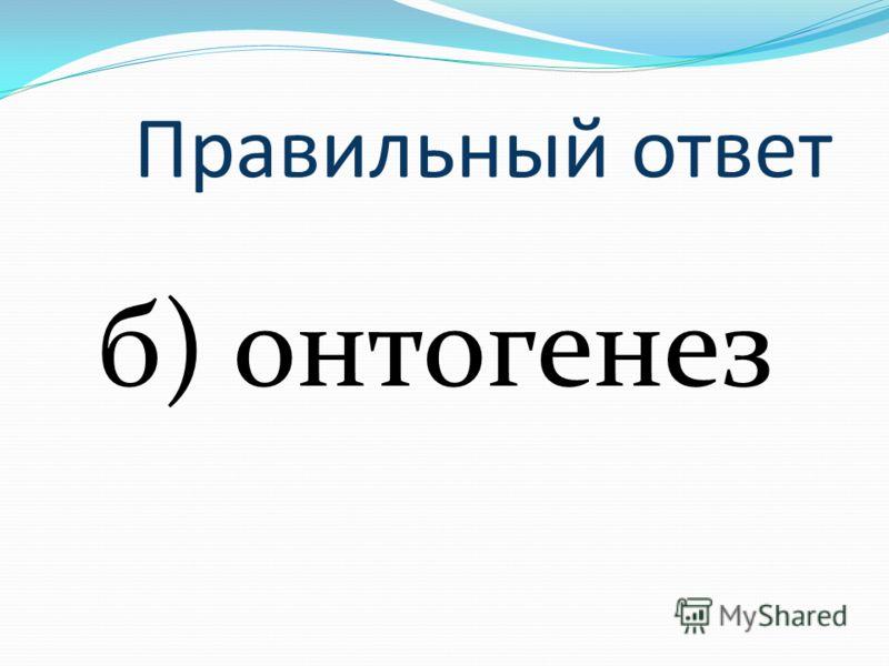Правильный ответ б) онтогенез