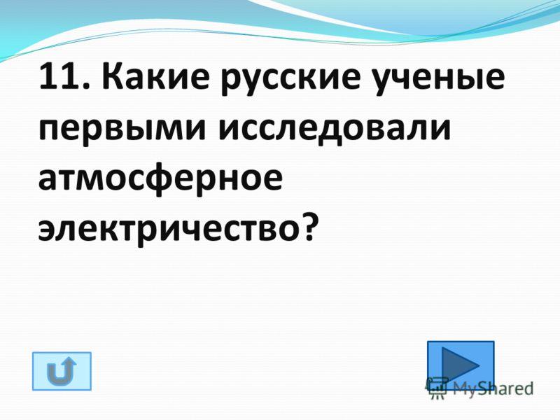 11. Какие русские ученые первыми исследовали атмосферное электричество?