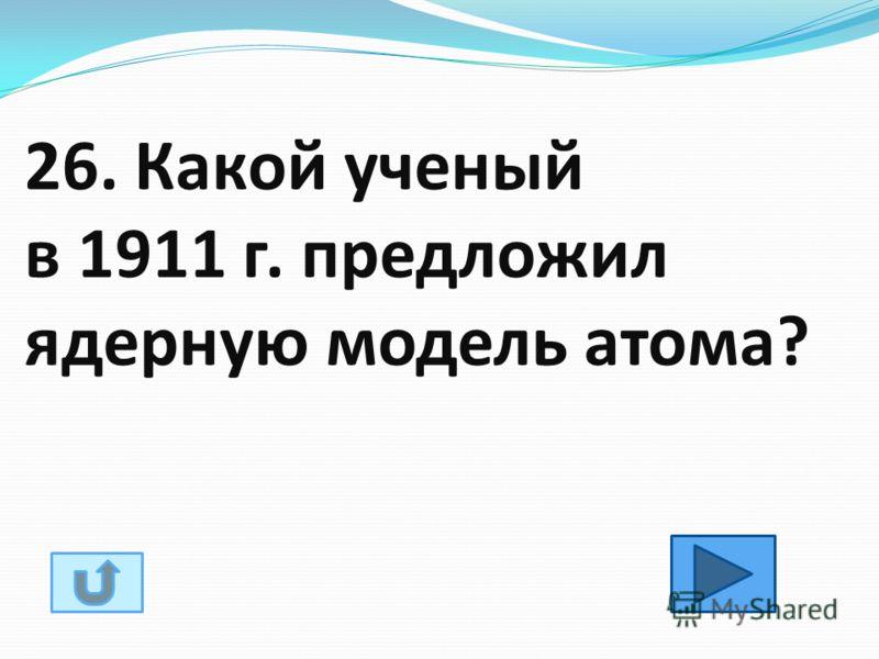 26. Какой ученый в 1911 г. предложил ядерную модель атома?
